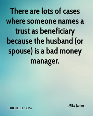 ... as beneficiary because the husband (or spouse) is a bad money manager