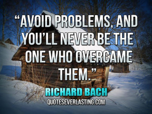 Avoid problems, and you'll never be the one who overcame them ...