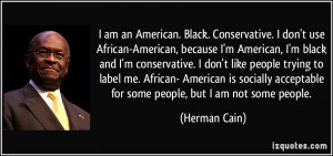 American, I'm black and I'm conservative. I don't like people ...