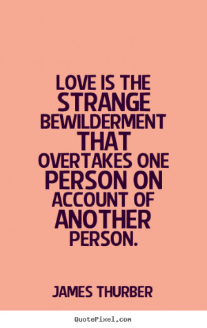 James Thurber Quotes - Love is the strange bewilderment that overtakes ...