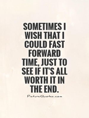 ... time, just to see if it's all worth it in the end Picture Quote #1