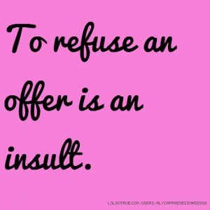 To refuse an offer is an insult.