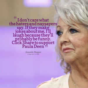 ... because they'll probably be funny. Click Share to support Paula Deen