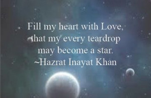 ... Love, that my every teardrop may become a star. Hazrat Inayat Khan