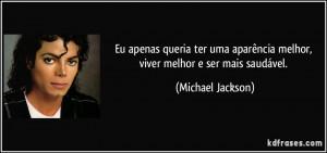 ... melhor, viver melhor e ser mais saudável. (Michael Jackson