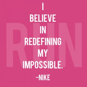 "believe in redefining my impossible. "" ~ Nike"