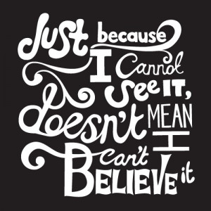 ... Just Because I Cannot See It, Doesn't Mean I Can't Believe It