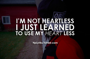 not heartless, I just learned to use my heart less.