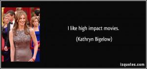 like high impact movies. - Kathryn Bigelow