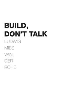 ... sweet talking architects: 'build, don't talk'. Mies van der Rohe. More
