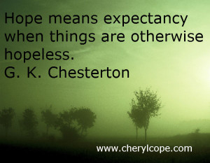 Hope means expectancy when things are otherwise hopeless. G. K ...