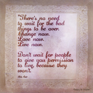 ... Live now. Don't wait for people to give you permission to live because