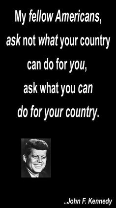 My fellow Americans, ask not what your country can do for you, ask ...