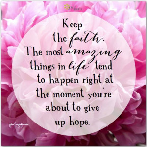 Keep the faith. The most amazing things in life tend to happen right ...