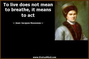 ... , it means to act - Jean-Jacques Rousseau Quotes - StatusMind.com