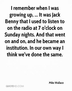 Mike Wallace - I remember when I was growing up, ... It was Jack Benny ...