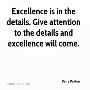 Excellence is in the details. Give attention to the details and ...