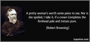 pretty woman's worth some pains to see, Nor is she spoiled, I take ...