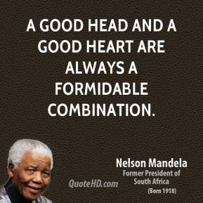 Nelson Mandela - A good head and a good heart are always a formidable ...