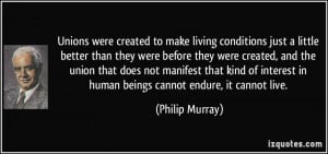 Unions were created to make living conditions just a little better ...