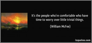 ... who have time to worry over little trivial things. - William McFee
