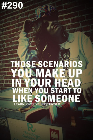 ... scenarios you makes up in your head when you start to like someone