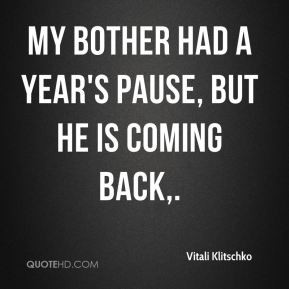 ... Klitschko - My bother had a year's pause, but he is coming back