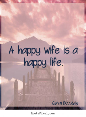 Sayings about life - A happy wife is a happy life.