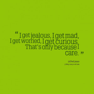 Quotes Picture: i get jealous, i get mad, i get worried, i get curious ...
