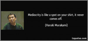 Mediocrity is like a spot on your shirt, it never comes off. - Haruki ...