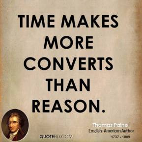 Thomas Paine - Time makes more converts than reason.