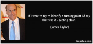 ... turning point I'd say that was it - getting clean. - James Taylor
