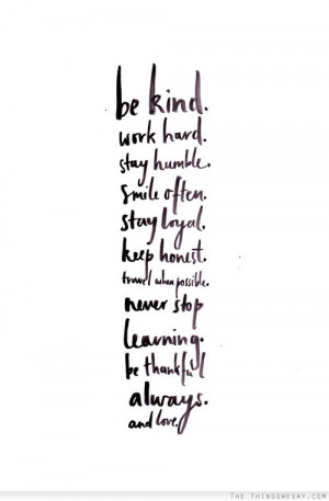 Be kind work hard stay humble smile often stay loyal keep honest ...