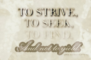 To strive, to seek, to find, and not to yield.