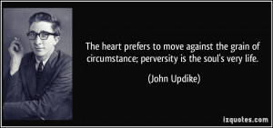 to move against the grain of circumstance; perversity is the soul ...