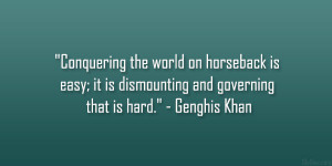 """... ; it is dismounting and governing that is hard."""" – Genghis Khan"""