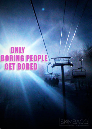 Only boring people get bored. When you have imagination and ...