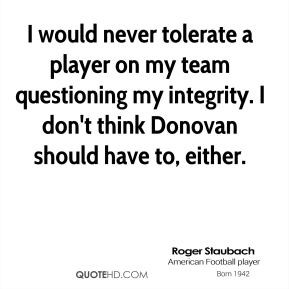 Roger Staubach - I would never tolerate a player on my team ...