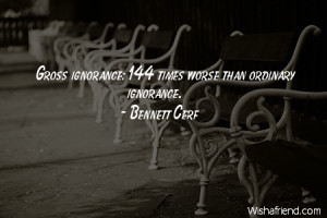 ignorance-Gross ignorance: 144 times worse than ordinary ignorance.