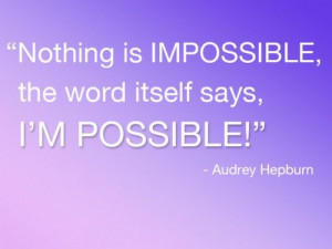 Nothings impossible, the word itself says, I'm possible!