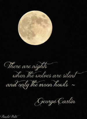 ... when the wolves are silent and only the moon howls. George Carlin