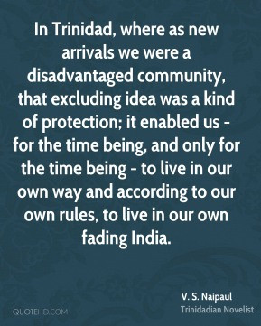 Naipaul - In Trinidad, where as new arrivals we were a ...