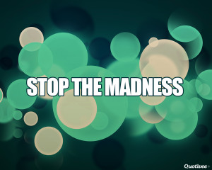 quotivee_1280x1024_0002_stop the madness
