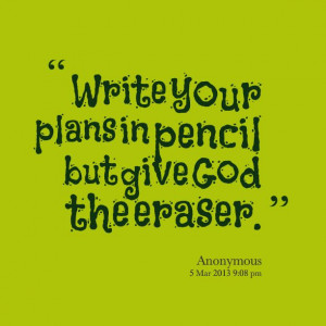 Quotes from Jowee Anne Caluya: Write your plans in pencil but give God ...