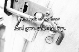 put a lock on my heart, and gave you the key.
