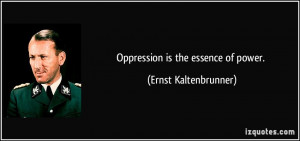 Oppression is the essence of power. - Ernst Kaltenbrunner