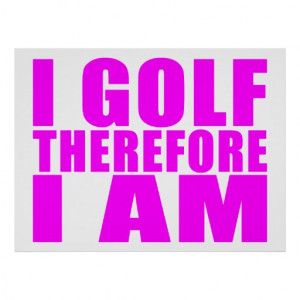 Funny Girl Golfers Quotes : I Golf therefore I am Poster