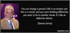 You can change a person's life in an instant; put him in a movie, and ...