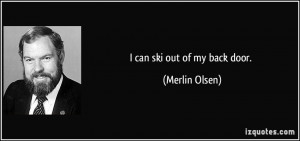 can ski out of my back door. - Merlin Olsen