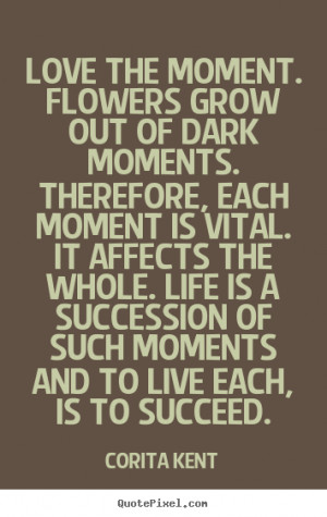 Corita Kent Quotes - Love the moment. Flowers grow out of dark moments ...